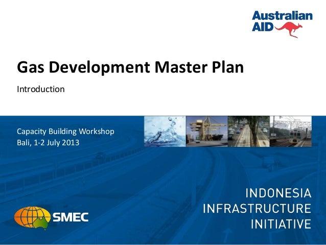 Gas Development Master Plan Introduction Capacity Building Workshop Bali, 1-2 July 2013