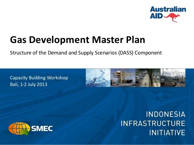 Gas Development Master Plan Structure of the Demand and Supply Scenarios (DASS) Component Capacity Building Workshop Bali,...