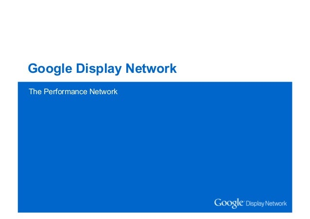 Google Confidential and Proprietary Google Display Network The Performance Network The Performance Network