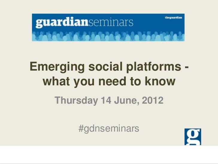 Emerging social platforms - what you need to know    Thursday 14 June, 2012        #gdnseminars