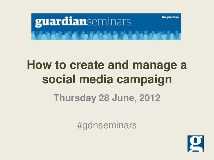 How to create and manage a  social media campaign    Thursday 28 June, 2012        #gdnseminars
