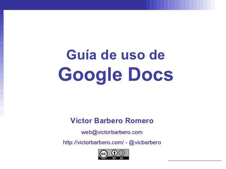 Guía de uso de Google Docs Víctor Barbero Romero [email_address] http://victorbarbero.com/   -  @vicbarbero