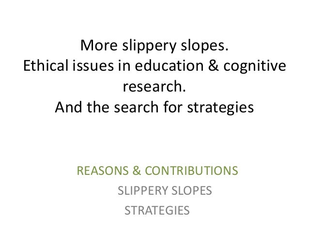 More slippery slopes. Ethical issues in education & cognitive research. And the search for strategies  REASONS & CONTRIBUT...