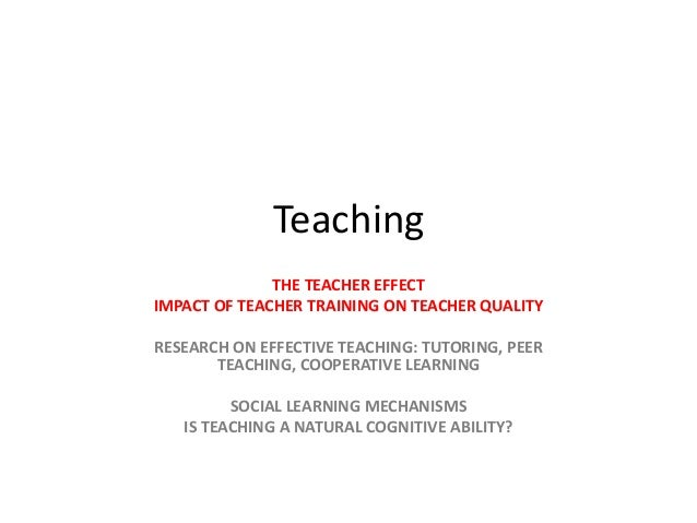 Teaching THE TEACHER EFFECT IMPACT OF TEACHER TRAINING ON TEACHER QUALITY RESEARCH ON EFFECTIVE TEACHING: TUTORING, PEER T...