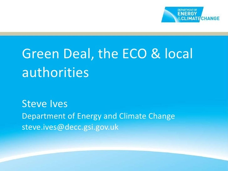 Green Deal, the ECO & local authorities Steve Ives Department of Energy and Climate Change [email_address]