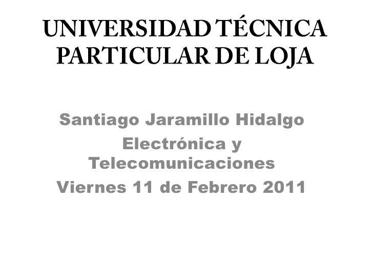 UNIVERSIDAD TÉCNICA PARTICULAR DE LOJA<br />Santiago Jaramillo Hidalgo<br />Electrónica y Telecomunicaciones<br />Viernes ...