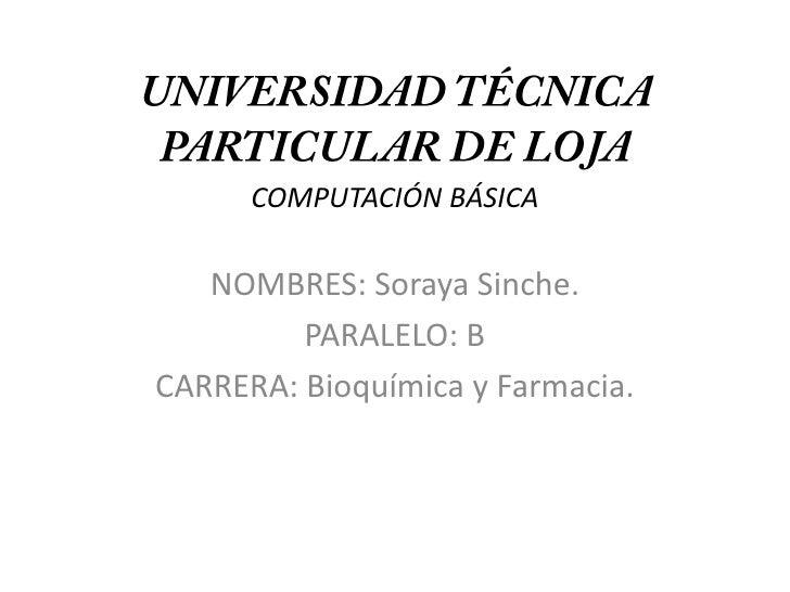 UNIVERSIDAD TÉCNICA PARTICULAR DE LOJACOMPUTACIÓN BÁSICA<br />NOMBRES: Soraya Sinche.<br />PARALELO: B<br />CARRERA: Bioqu...
