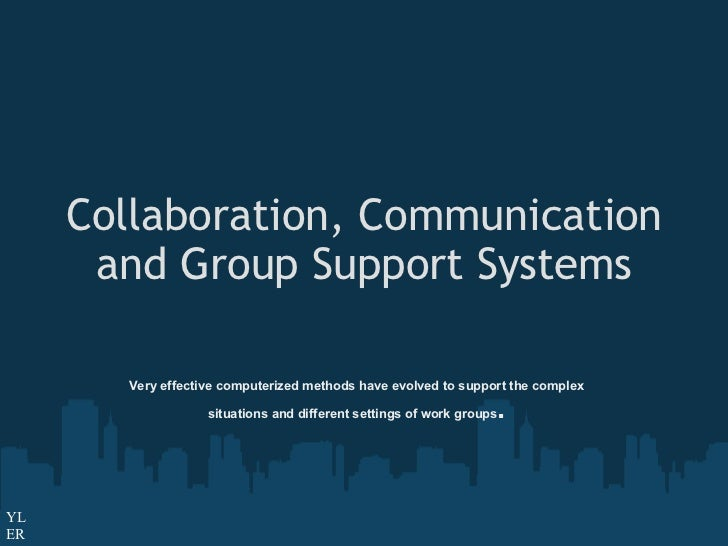 Collaboration, Communication and Group Support Systems Very effective computerized methods have evolved to support the com...