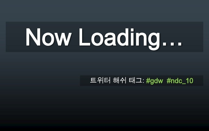 Now Loading…<br />트위터 해쉬 태그: #gdw  #ndc_10<br />