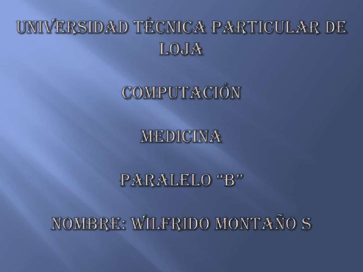 """UNIVERSIDAD TÉCNICA PARTICULAR DE LOJACOMPUTACIÓNMEDICINAPARALELO """"B""""Nombre: Wilfrido Montaño S<br />"""