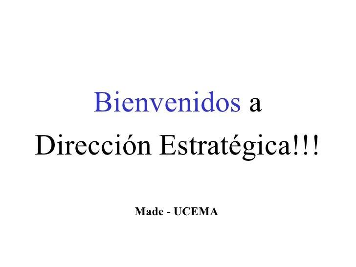 <ul><li>Bienvenidos  a </li></ul><ul><li>Dirección Estratégica!!! </li></ul>Made - UCEMA