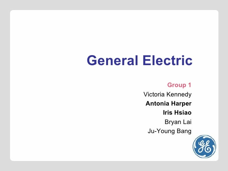 General Electric Group 1 Victoria Kennedy Antonia Harper Iris Hsiao Bryan Lai Ju-Young Bang
