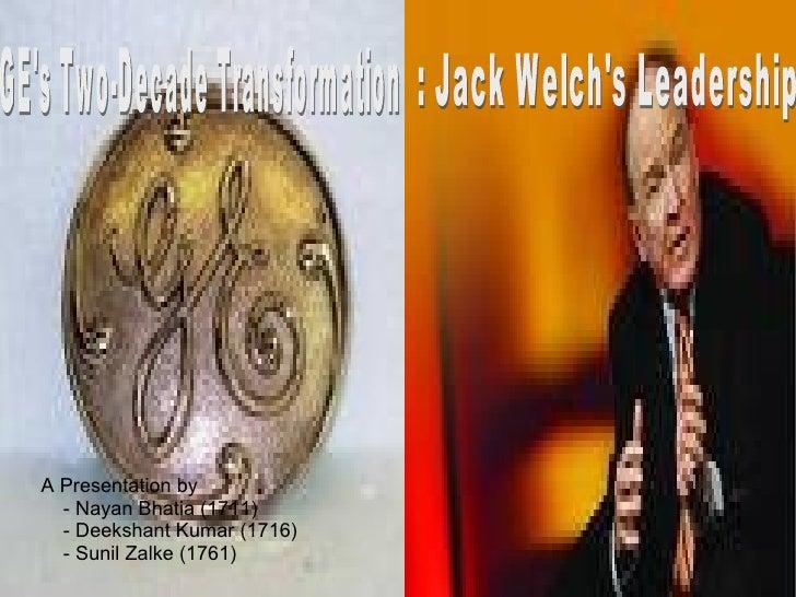 GE's Two-Decade Transformation  : Jack Welch's Leadership A Presentation by - Nayan Bhatia (1711) - Deekshant Kumar (1716)...