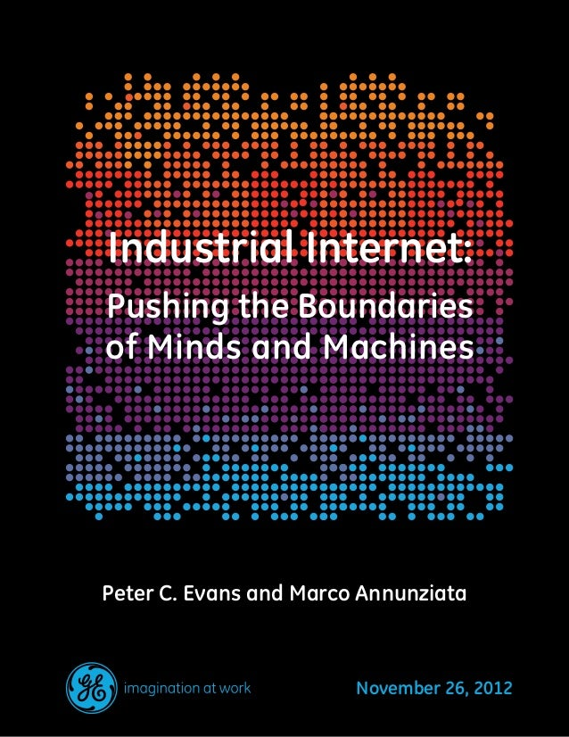Industrial Internet:Pushing the Boundariesof Minds and MachinesPeter C. Evans and Marco AnnunziataNovember 26, 2012