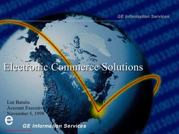 Electronic Commerce Solutions GE Information Services Lee Batulis Account Executive November 5, 1998