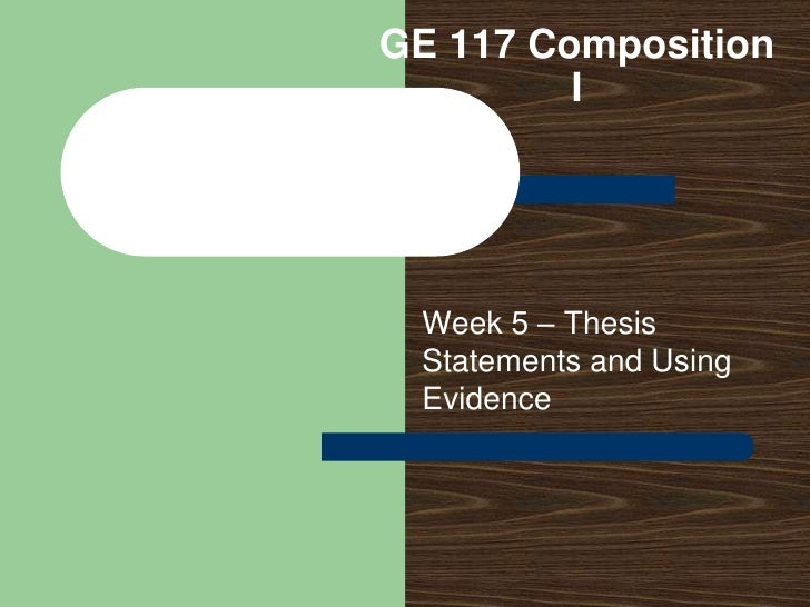 GE 117 Composition I<br />Week 5 – Thesis Statements and Using Evidence<br />