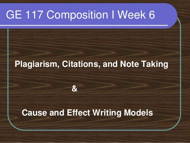 GE 117 Composition I Week 6 Plagiarism, Citations, and Note Taking & Cause and Effect Writing Models
