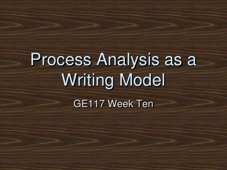 Process Analysis as a Writing Model<br />GE117 Week Ten<br />