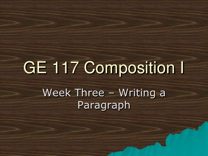 GE 117 Composition I<br />Week Three – Writing a Paragraph<br />