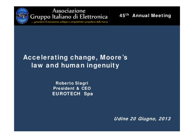 Roberto Siagri President & CEO EUROTECH Spa Udine 20 Giugno, 2013 Accelerating change, Moore's law and human ingenuity 45t...