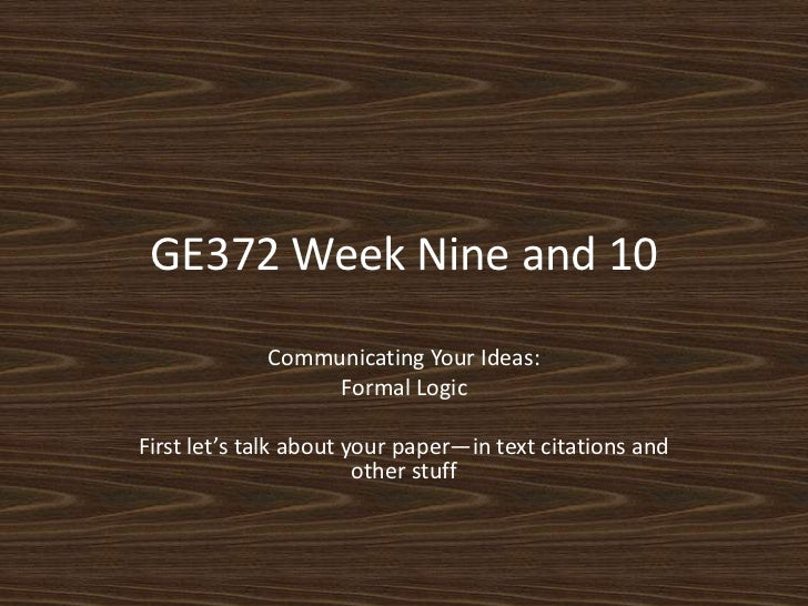 GE372 Week Nine and 10<br />Communicating Your Ideas:<br />Formal Logic<br />First let's talk about your paper—in text cit...