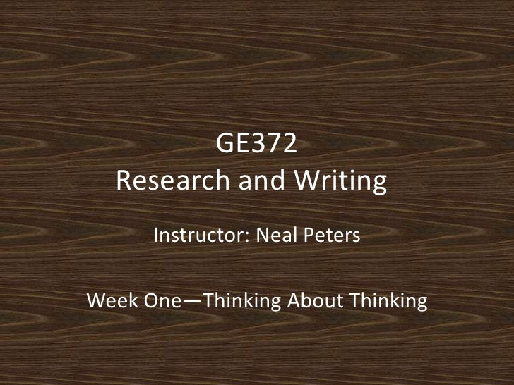 GE372Research and Writing<br />Instructor: Neal Peters<br />Week One—Thinking About Thinking<br />