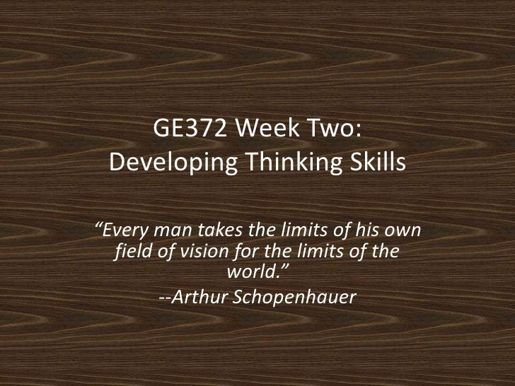 """GE372 Week Two:Developing Thinking Skills<br />""""Every man takes the limits of his own field of vision for the limits of th..."""
