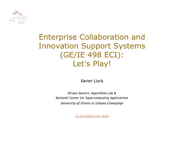 Enterprise Collaboration and Innovation Support Systems  (GE/ IE 498 ECI):  Let's Play!   Xavier Llora  Illinois Genetic A...