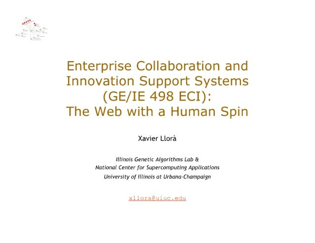 Enterprise Collaboration and Innovation Support Systems (GE/ IE 498 ECI):   The Web with a Human Spin  Xavier Llora  Illin...