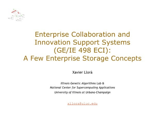 Enterprise Collaboration and Innovation Support Systems (GE/ IE 498 ECI):   A Few Enterprise Storage Concepts  Xavier Llor...