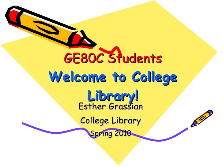 GE80C Students Welcome to College Library! Esther Grassian College Library Spring 2010