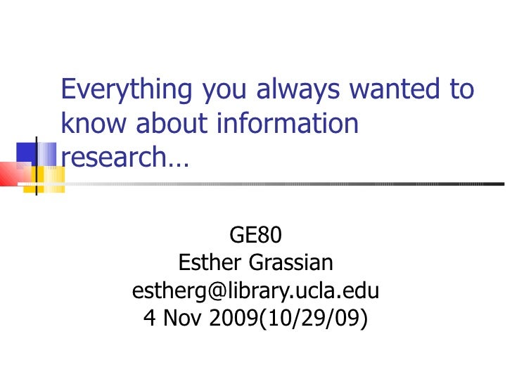 Everything you always wanted to know about information research…  GE80 Esther Grassian [email_address] 4 Nov 2009(10/29/09)