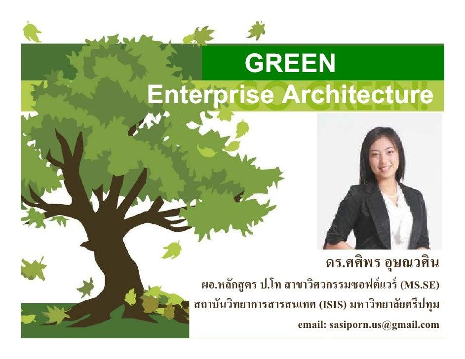 GREENEnterprise Architecture                             ดร.ศศิพร อุษณวศิน    ผอ.หลักสู ตร ป.โท สาขาวิศวกรรมซอฟต์ แวร์ (MS...