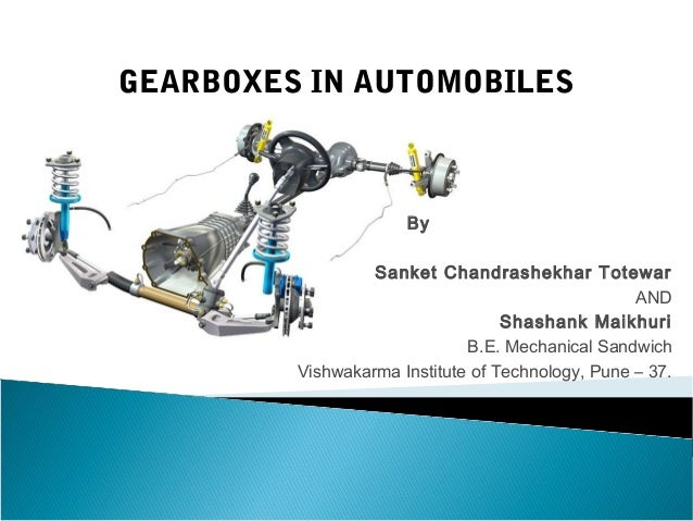 GEARBOXES IN AUTOMOBILES  By Sanket Chandrashekhar Totewar AND Shashank Maikhuri B.E. Mechanical Sandwich Vishwakarma Inst...