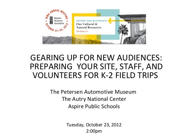 GEARING UP FOR NEW AUDIENCES:PREPARING YOUR SITE, STAFF, AND VOLUNTEERS FOR K-2 FIELD TRIPS    The Petersen Automotive Mus...