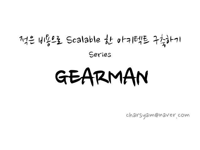 적은 비용으로 Scalable 한 아키텍트 구축하기 Series GEARMAN charsyam@naver.com