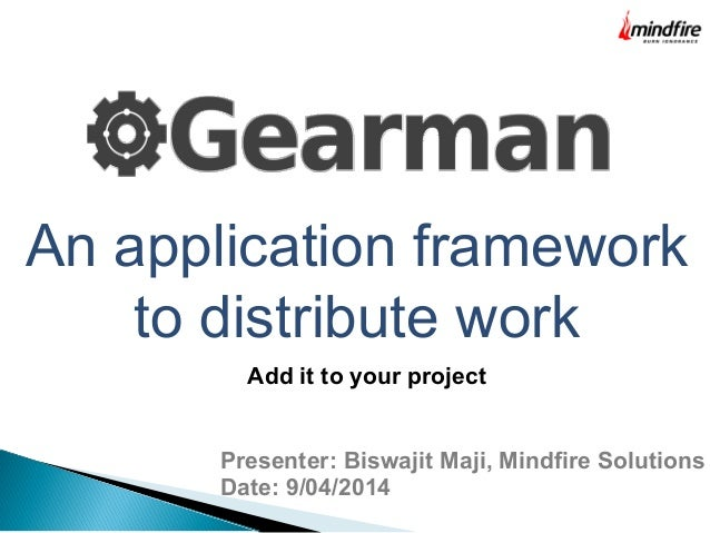 An application framework to distribute work Presenter: Biswajit Maji, Mindfire Solutions Date: 9/04/2014 Add it to your pr...