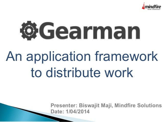 An application framework to distribute work Presenter: Biswajit Maji, Mindfire Solutions Date: 1/04/2014