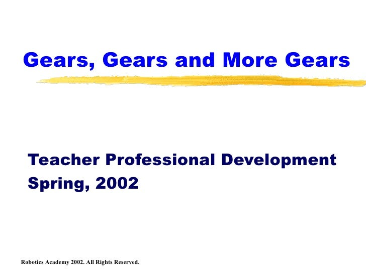 Gears, Gears and More Gears Teacher Professional Development Spring, 2002 Robotics Academy 2002. All Rights Reserved.