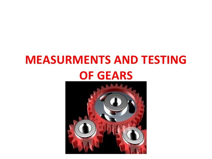 MEASURMENTS AND TESTING       OF GEARS