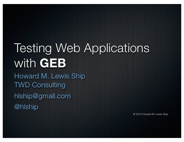 Testing Web Applicationswith GEBHoward M. Lewis ShipTWD Consultinghlship@gmail.com@hlship                       © 2012 How...