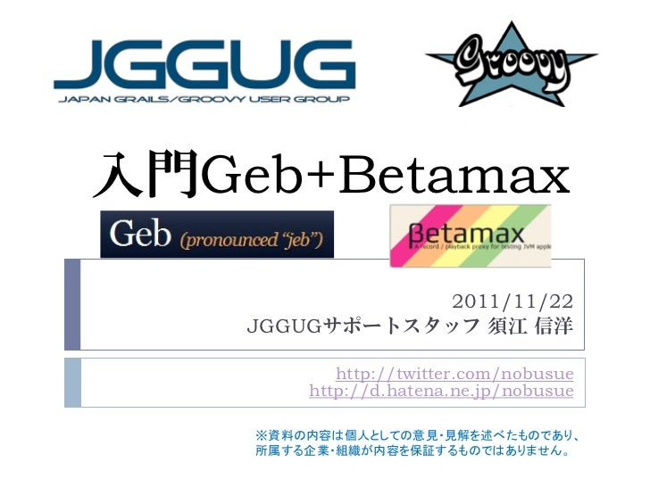 入門Geb+Betamax               2011/11/22    JGGUGサポートスタッフ 須江 信洋           http://twitter.com/nobusue        http://d.hatena....