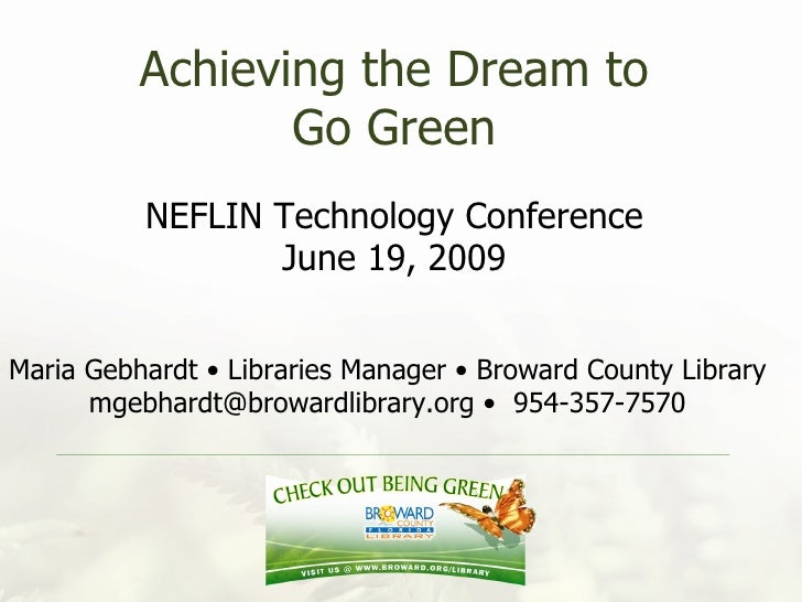 Achieving the Dream to Go Green NEFLIN Technology Conference June 19, 2009 Maria Gebhardt • Libraries Manager • Broward Co...