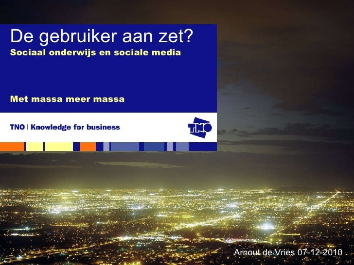 Sociaal onderwijs en sociale media Met massa meer massa De gebruiker aan zet? Arnout de Vries 07-12-2010