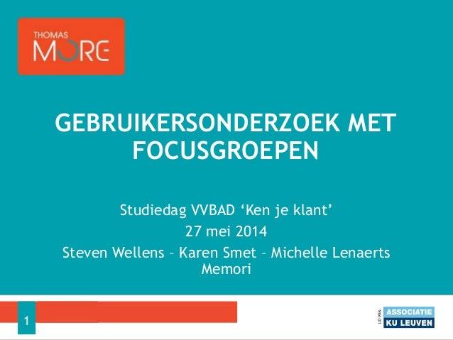 Studiedag VVBAD 'Ken je klant' 27 mei 2014 Steven Wellens – Karen Smet – Michelle Lenaerts Memori GEBRUIKERSONDERZOEK MET ...