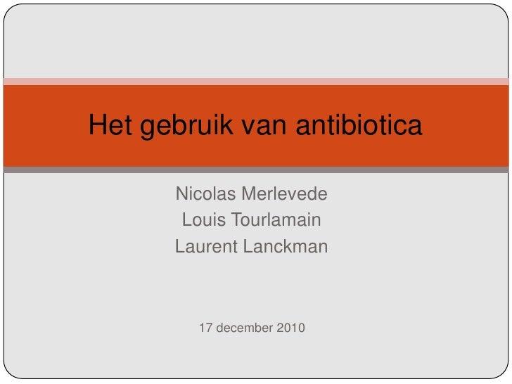 Nicolas Merlevede Louis Tourlamain LaurentLanckman Het gebruik van antibiotica 17 december 2010