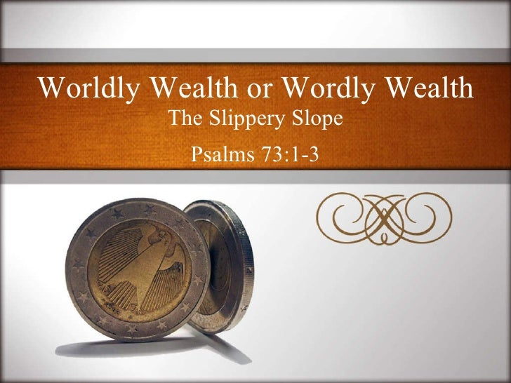 Worldly Wealth or Wordly Wealth <ul><li>The Slippery Slope </li></ul><ul><li>Psalms 73:1-3 </li></ul>