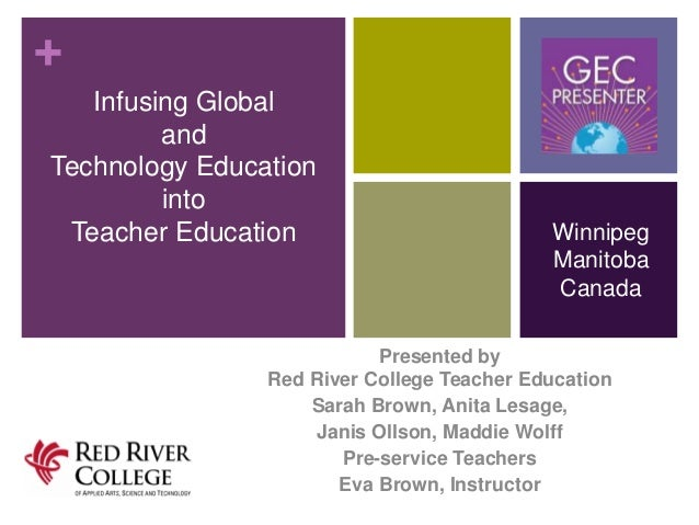 + Infusing Global and Technology Education into Teacher Education  Winnipeg Manitoba Canada  Presented by Red River Colleg...
