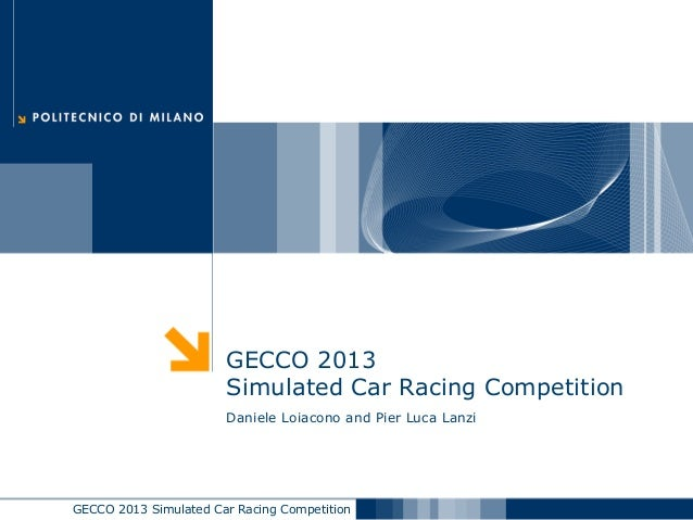 GECCO 2013 Simulated Car Racing Competition GECCO 2013 Simulated Car Racing Competition Daniele Loiacono and Pier Luca Lan...