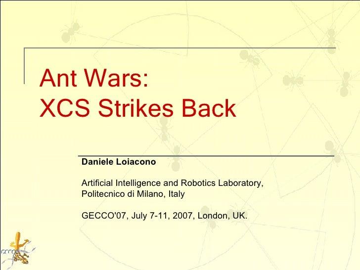 Ant Wars:  XCS Strikes Back Daniele Loiacono Artificial Intelligence and Robotics Laboratory,  Politecnico di Milano, Ital...